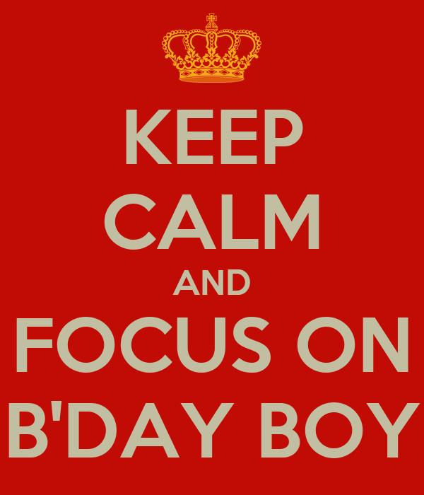 KEEP CALM AND FOCUS ON B'DAY BOY