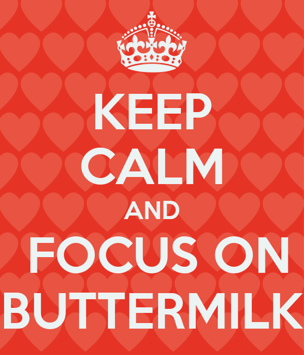 KEEP CALM AND  FOCUS ON BUTTERMILK