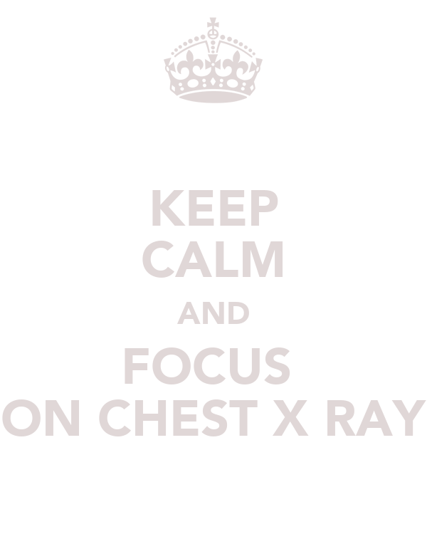KEEP CALM AND FOCUS  ON CHEST X RAY