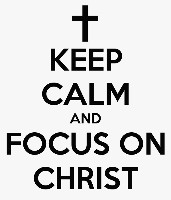 KEEP CALM AND FOCUS ON CHRIST