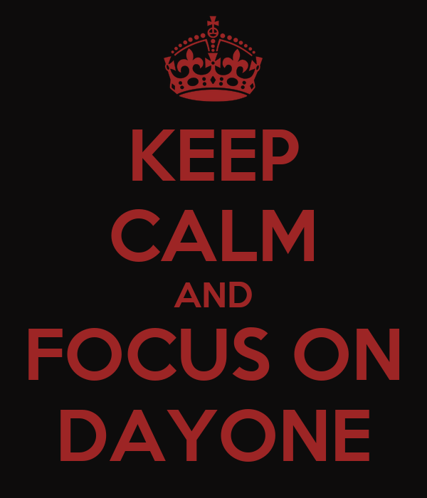 KEEP CALM AND FOCUS ON DAYONE