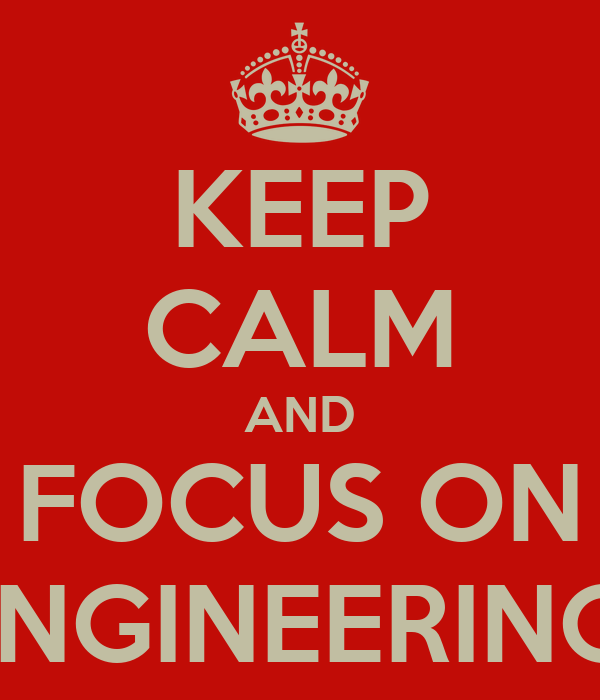 KEEP CALM AND FOCUS ON ENGINEERING