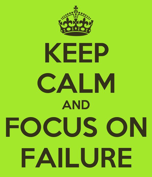 KEEP CALM AND FOCUS ON FAILURE