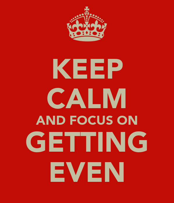 KEEP CALM AND FOCUS ON GETTING EVEN