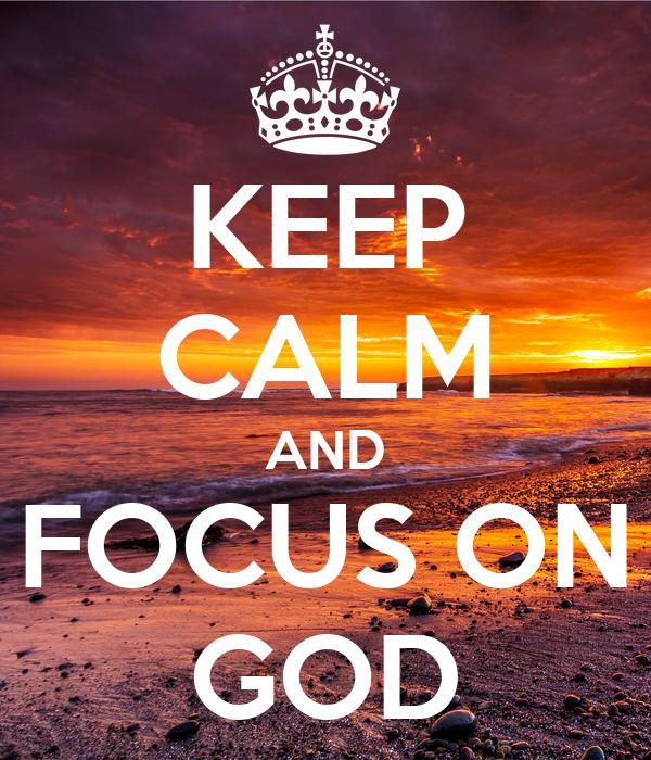 KEEP CALM AND FOCUS ON GOD