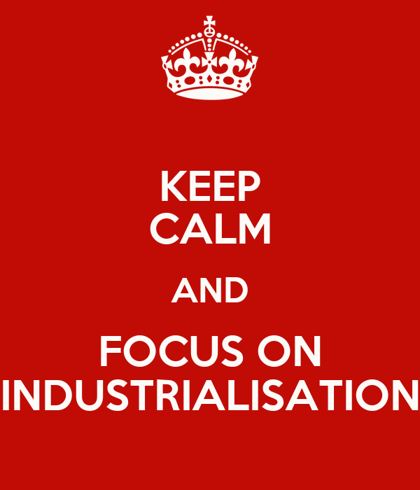 KEEP CALM AND FOCUS ON INDUSTRIALISATION