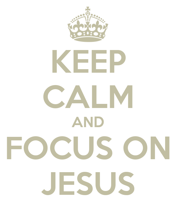 KEEP CALM AND FOCUS ON JESUS