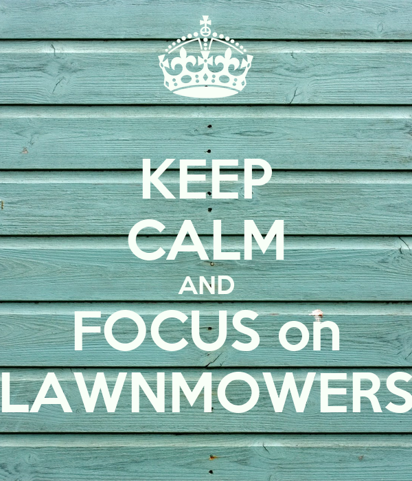 KEEP CALM AND FOCUS on LAWNMOWERS
