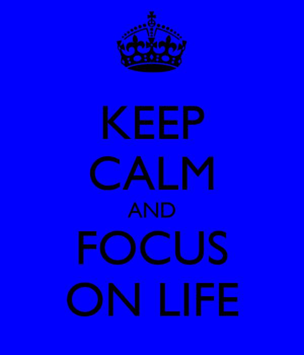 KEEP CALM AND FOCUS ON LIFE