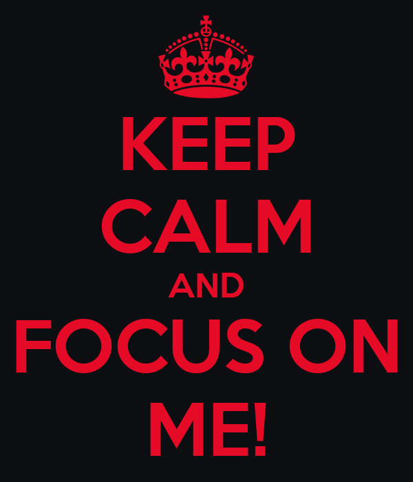 KEEP CALM AND FOCUS ON ME!