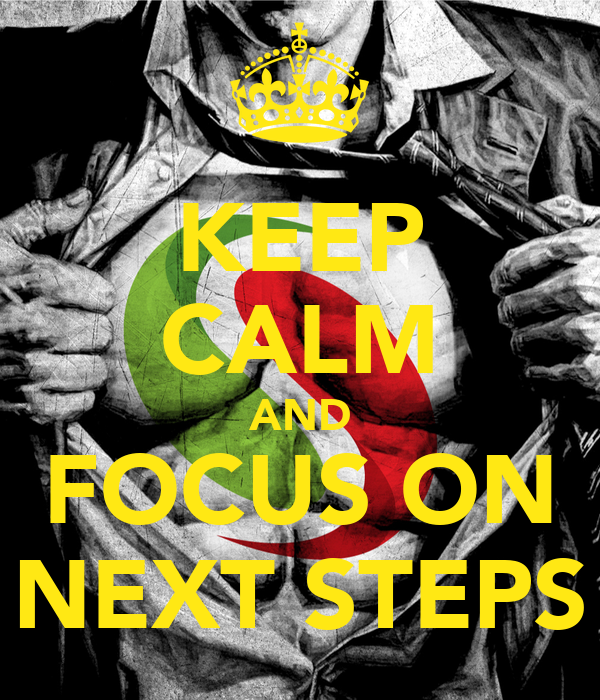 KEEP CALM AND FOCUS ON NEXT STEPS