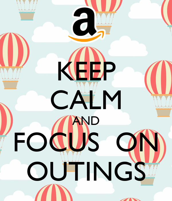 KEEP CALM AND FOCUS  ON OUTINGS