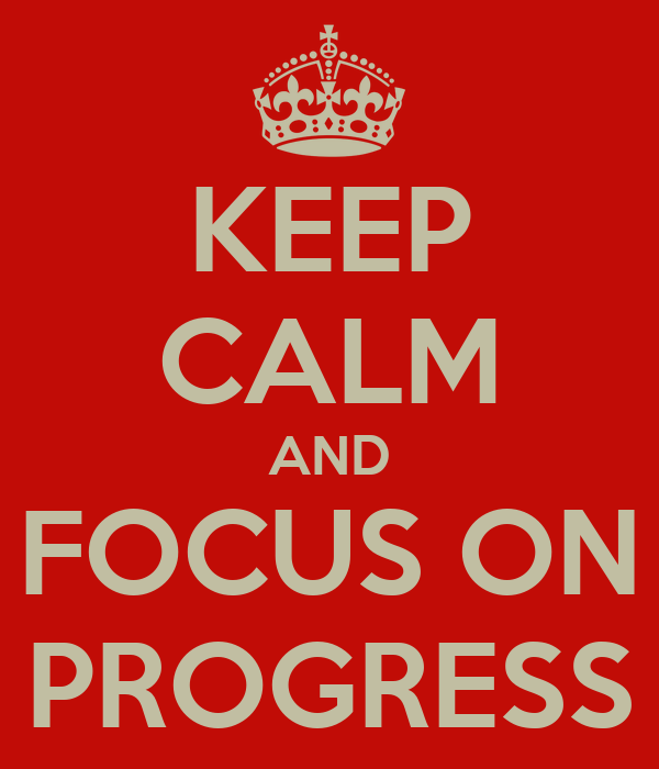 KEEP CALM AND FOCUS ON PROGRESS