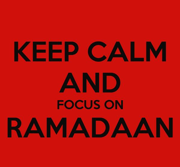 KEEP CALM AND FOCUS ON RAMADAAN