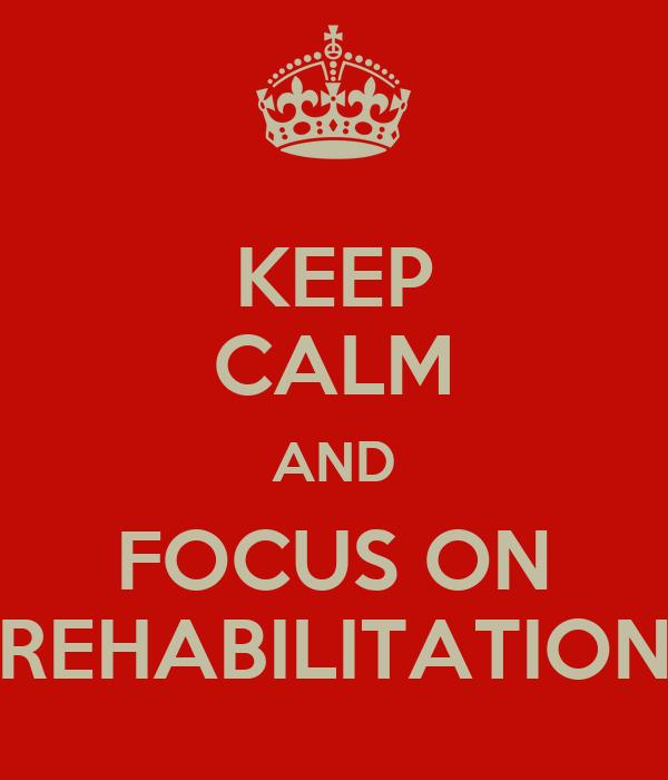 KEEP CALM AND FOCUS ON REHABILITATION