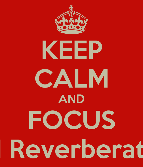 KEEP CALM AND FOCUS ON Reverberation