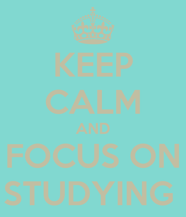 KEEP CALM AND FOCUS ON STUDYING