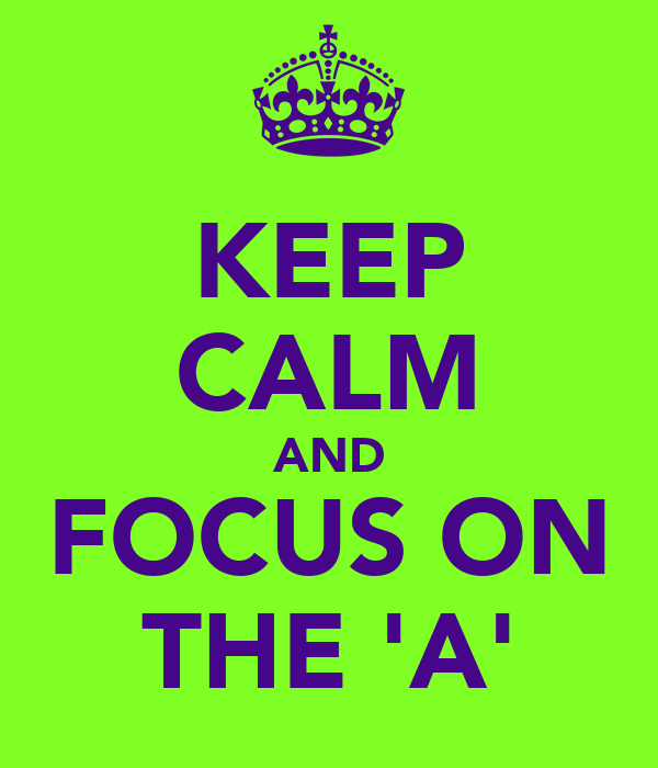 KEEP CALM AND FOCUS ON THE 'A'