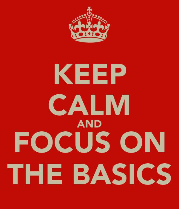 KEEP CALM AND FOCUS ON THE BASICS