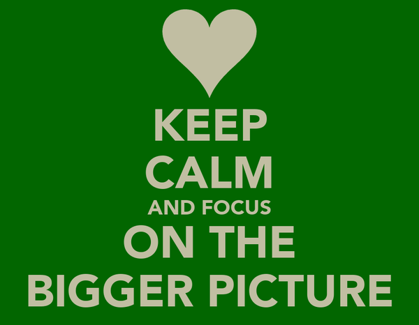 KEEP CALM AND FOCUS ON THE BIGGER PICTURE