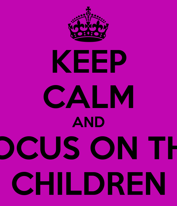 KEEP CALM AND FOCUS ON THE CHILDREN