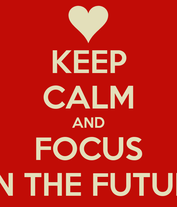 KEEP CALM AND FOCUS ON THE FUTURE