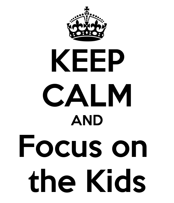 KEEP CALM AND Focus on  the Kids
