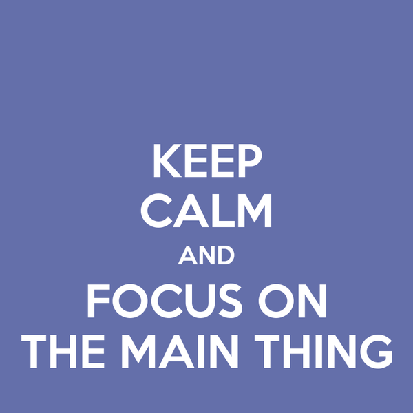 KEEP CALM AND FOCUS ON THE MAIN THING