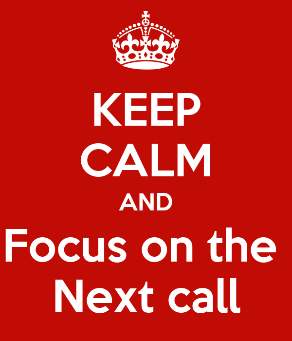 KEEP CALM AND Focus on the  Next call