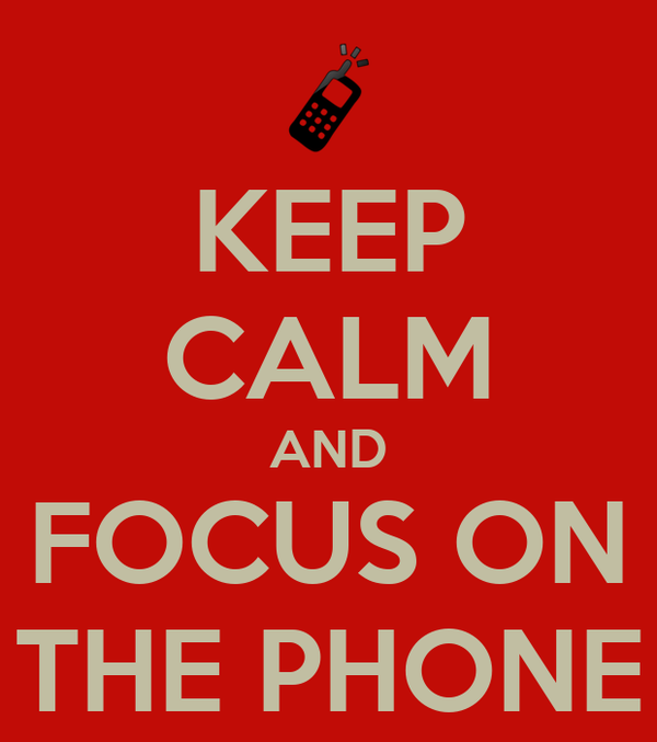 KEEP CALM AND FOCUS ON THE PHONE