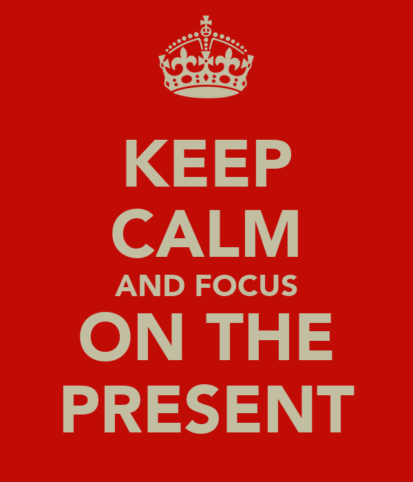 KEEP CALM AND FOCUS ON THE PRESENT