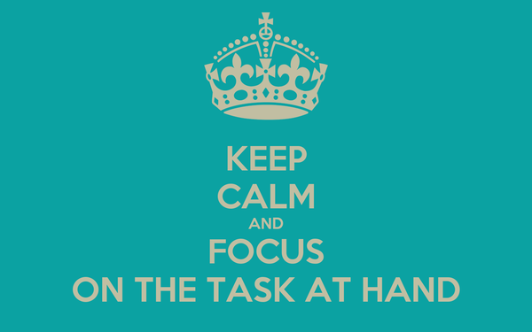 KEEP CALM AND FOCUS ON THE TASK AT HAND