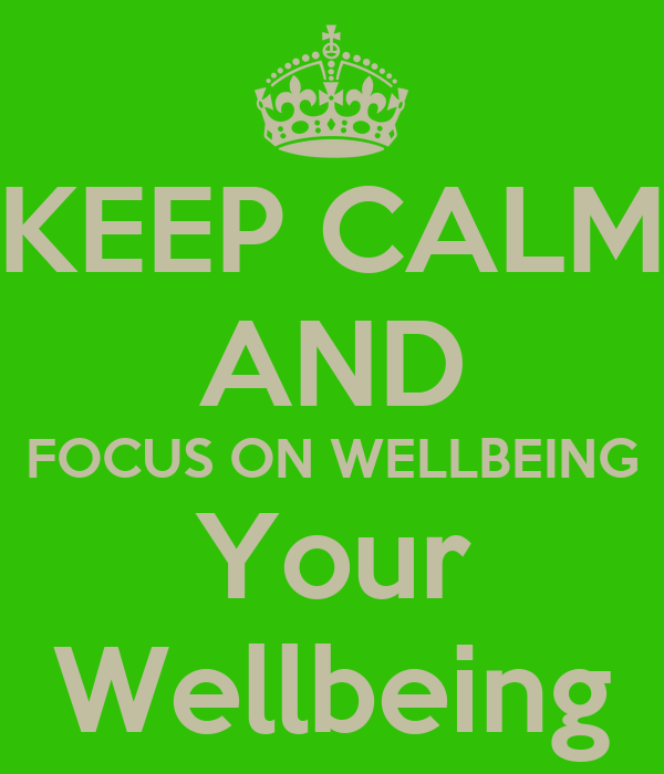 KEEP CALM AND FOCUS ON WELLBEING Your Wellbeing