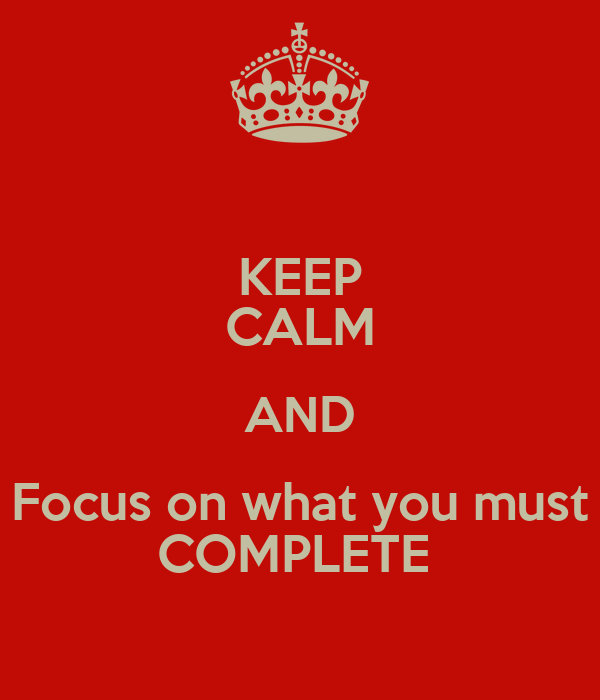 KEEP CALM AND Focus on what you must COMPLETE
