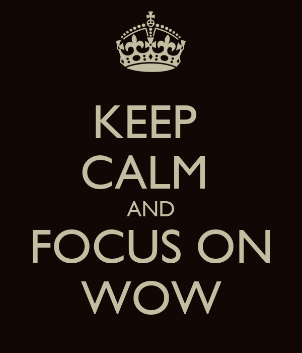 KEEP  CALM  AND FOCUS ON WOW