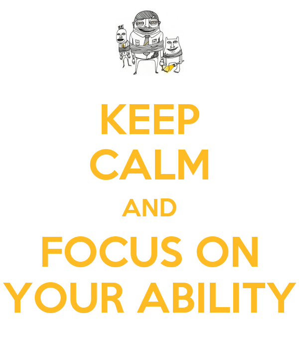 KEEP CALM AND FOCUS ON YOUR ABILITY