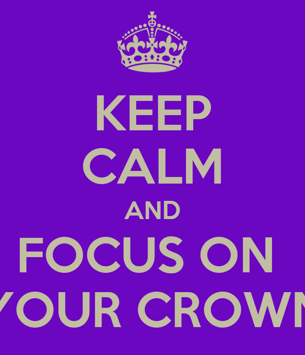 KEEP CALM AND FOCUS ON  YOUR CROWN