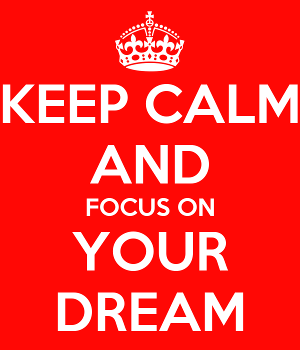 KEEP CALM AND FOCUS ON YOUR DREAM