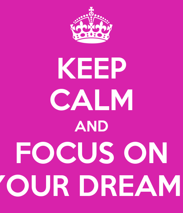 KEEP CALM AND FOCUS ON YOUR DREAMS