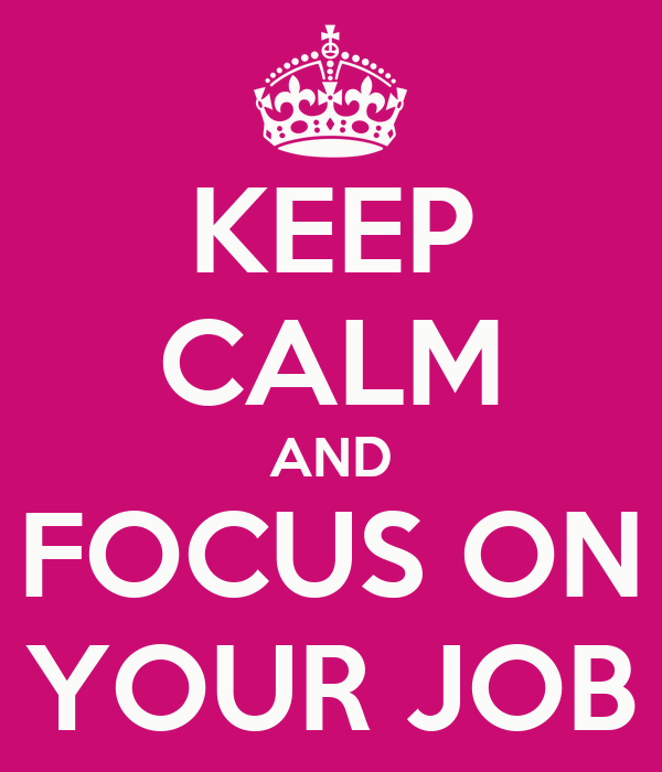 KEEP CALM AND FOCUS ON YOUR JOB