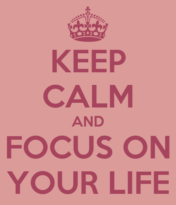 KEEP CALM AND FOCUS ON YOUR LIFE