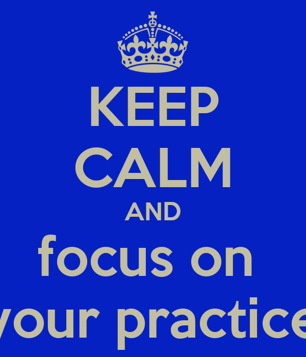 KEEP CALM AND focus on  your practice
