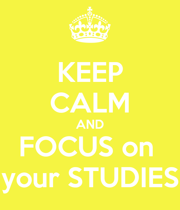 KEEP CALM AND FOCUS on  your STUDIES