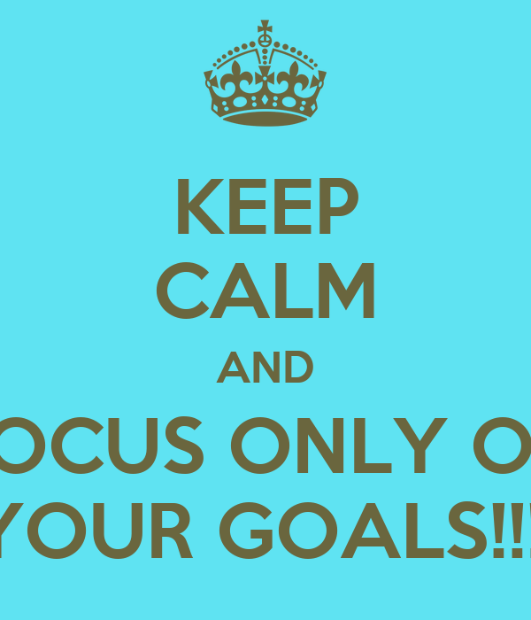 KEEP CALM AND FOCUS ONLY ON YOUR GOALS!!!!