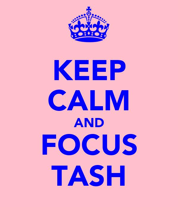 KEEP CALM AND FOCUS TASH