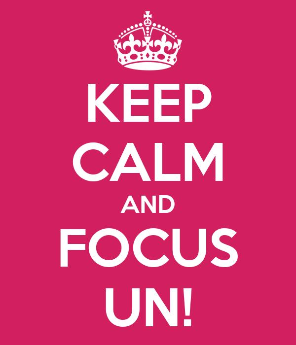 KEEP CALM AND FOCUS UN!
