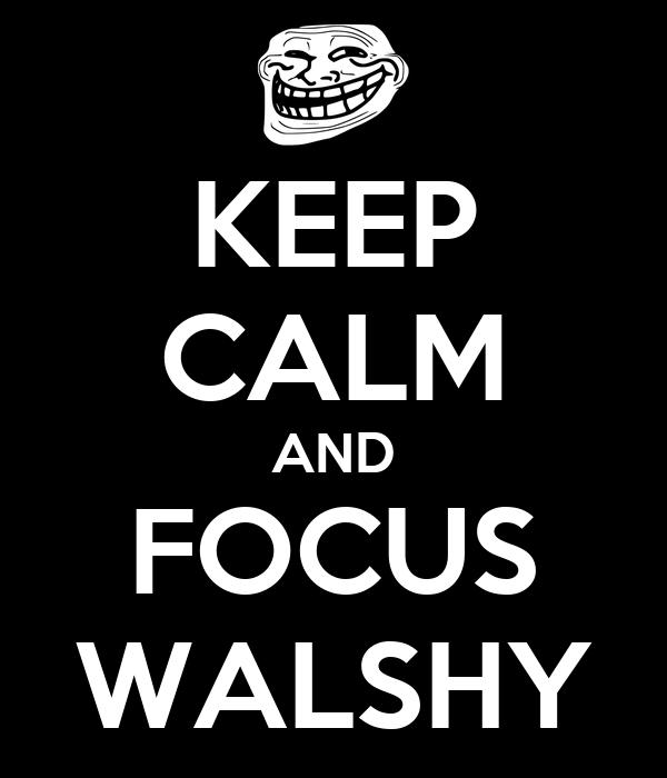 KEEP CALM AND FOCUS WALSHY