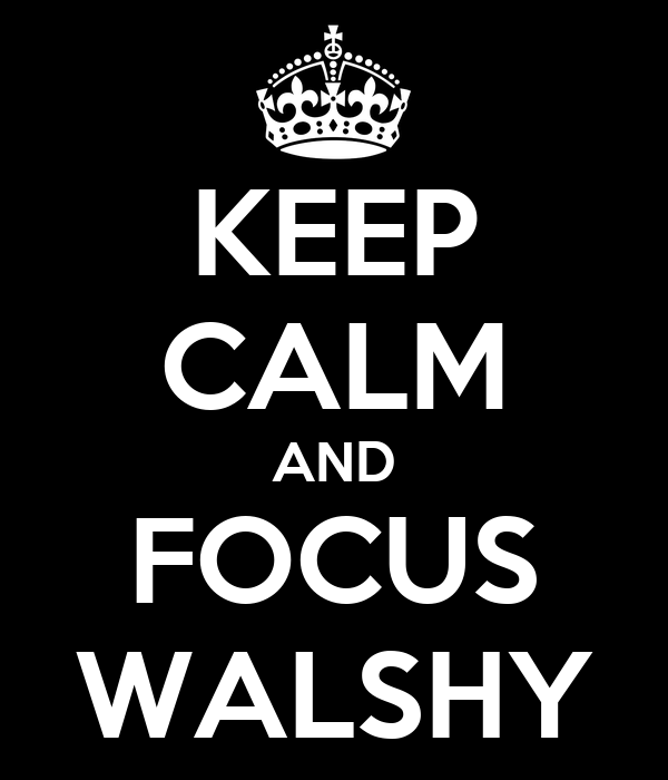 KEEP CALM AND FOCUS WALSHY