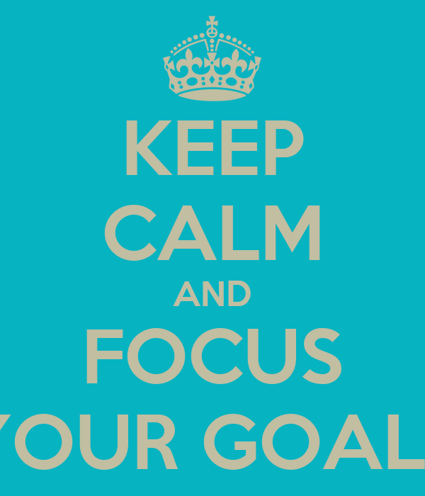 KEEP CALM AND FOCUS YOUR GOALS