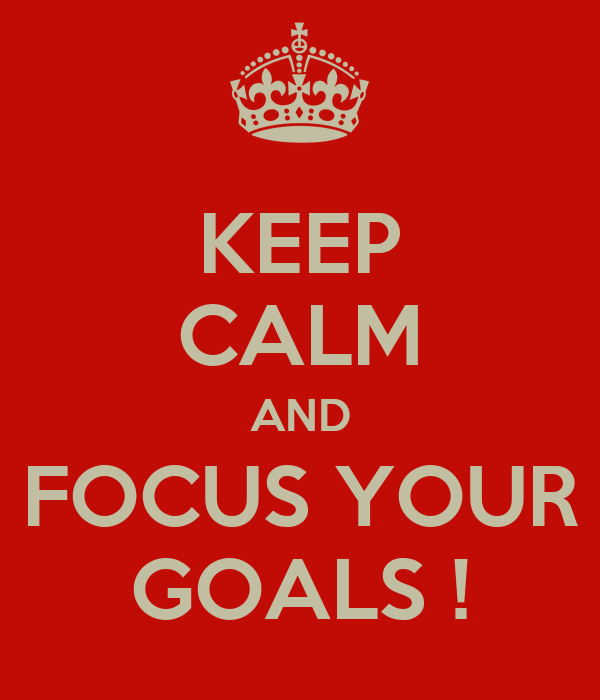 KEEP CALM AND FOCUS YOUR GOALS !